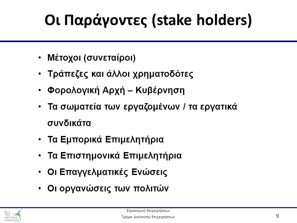 Στρατηγική Επιχειρήσεων Τμήμα Διοίκησης Επιχειρήσεων 9 Οι Παράγοντες (stake holders) Μέτοχοι (συνεταίροι) Τράπεζες και άλλοι χρηματοδότες Φορολογική Αρχή – Κυβέρνηση Τα σωματεία των εργαζομένων / τα εργατικά συνδικάτα Τα Εμπορικά Επιμελητήρια Τα Επιστημονικά Επιμελητήρια Οι Επαγγελματικές Ενώσεις Οι οργανώσεις των πολιτών