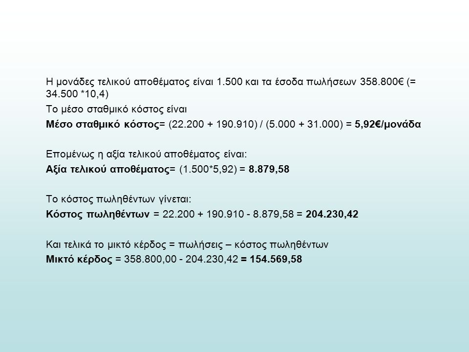 Η μονάδες τελικού αποθέματος είναι 1.500 και τα έσοδα πωλήσεων 358.800€ (= 34.500 *10,4) Το μέσο σταθμικό κόστος είναι Μέσο σταθμικό κόστος= (22.200 + 190.910) / (5.000 + 31.000) = 5,92€/μονάδα Επομένως η αξία τελικού αποθέματος είναι: Αξία τελικού αποθέματος= (1.500*5,92) = 8.879,58 Το κόστος πωληθέντων γίνεται: Κόστος πωληθέντων = 22.200 + 190.910 - 8.879,58 = 204.230,42 Και τελικά το μικτό κέρδος = πωλήσεις – κόστος πωληθέντων Μικτό κέρδος = 358.800,00 - 204.230,42 = 154.569,58