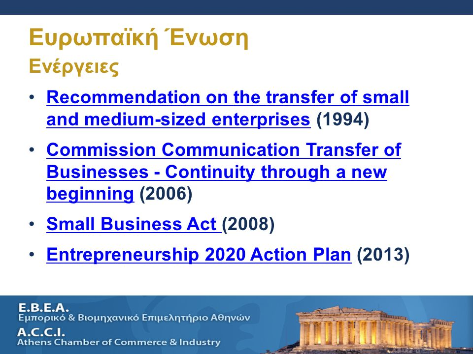 SELLING A SMALL BUSINESS AND SUCESSION PLANNING 22 Ενέργειες Recommendation on the transfer of small and medium-sized enterprises (1994)Recommendation on the transfer of small and medium-sized enterprises Commission Communication Transfer of Businesses - Continuity through a new beginning (2006)Commission Communication Transfer of Businesses - Continuity through a new beginning Small Business Act (2008)Small Business Act Entrepreneurship 2020 Action Plan (2013)Entrepreneurship 2020 Action Plan Ευρωπαϊκή Ένωση