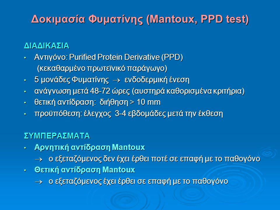 Δοκιμασία Φυματίνης (Mantoux, PPD test) ΔΙΑΔΙΚΑΣΙΑ Αντιγόνο: Purified Protein Derivative (PPD) Αντιγόνο: Purified Protein Derivative (PPD) (κεκαθαρμένο πρωτεϊνικό παράγωγο) (κεκαθαρμένο πρωτεϊνικό παράγωγο) 5 μονάδες Φυματίνης  ενδοδερμική ένεση 5 μονάδες Φυματίνης  ενδοδερμική ένεση ανάγνωση μετά 48-72 ώρες (αυστηρά καθορισμένα κριτήρια) ανάγνωση μετά 48-72 ώρες (αυστηρά καθορισμένα κριτήρια) θετική αντίδραση: διήθηση > 10 mm θετική αντίδραση: διήθηση > 10 mm προϋπόθεση: έλεγχος 3-4 εβδομάδες μετά την έκθεση προϋπόθεση: έλεγχος 3-4 εβδομάδες μετά την έκθεσηΣΥΜΠΕΡΑΣΜΑΤΑ Αρνητική αντίδραση Mantoux Αρνητική αντίδραση Mantoux  ο εξεταζόμενος δεν έχει έρθει ποτέ σε επαφή με το παθογόνο  ο εξεταζόμενος δεν έχει έρθει ποτέ σε επαφή με το παθογόνο Θετική αντίδραση Mantoux Θετική αντίδραση Mantoux  ο εξεταζόμενος έχει έρθει σε επαφή με το παθογόνο  ο εξεταζόμενος έχει έρθει σε επαφή με το παθογόνο