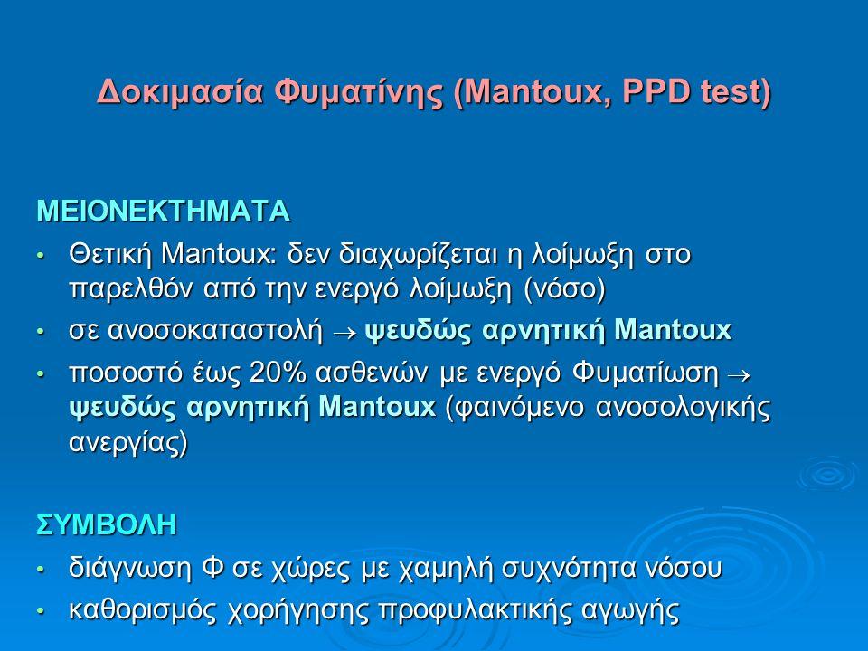 Δοκιμασία Φυματίνης (Mantoux, PPD test) ΜΕΙΟΝΕΚΤΗΜΑΤΑ Θετική Mantoux: δεν διαχωρίζεται η λοίμωξη στο παρελθόν από την ενεργό λοίμωξη (νόσο) Θετική Mantoux: δεν διαχωρίζεται η λοίμωξη στο παρελθόν από την ενεργό λοίμωξη (νόσο) σε ανοσοκαταστολή  ψευδώς αρνητική Mantoux σε ανοσοκαταστολή  ψευδώς αρνητική Mantoux ποσοστό έως 20% ασθενών με ενεργό Φυματίωση  ψευδώς αρνητική Mantoux (φαινόμενο ανοσολογικής ανεργίας) ποσοστό έως 20% ασθενών με ενεργό Φυματίωση  ψευδώς αρνητική Mantoux (φαινόμενο ανοσολογικής ανεργίας)ΣΥΜΒΟΛΗ διάγνωση Φ σε χώρες με χαμηλή συχνότητα νόσου διάγνωση Φ σε χώρες με χαμηλή συχνότητα νόσου καθορισμός χορήγησης προφυλακτικής αγωγής καθορισμός χορήγησης προφυλακτικής αγωγής