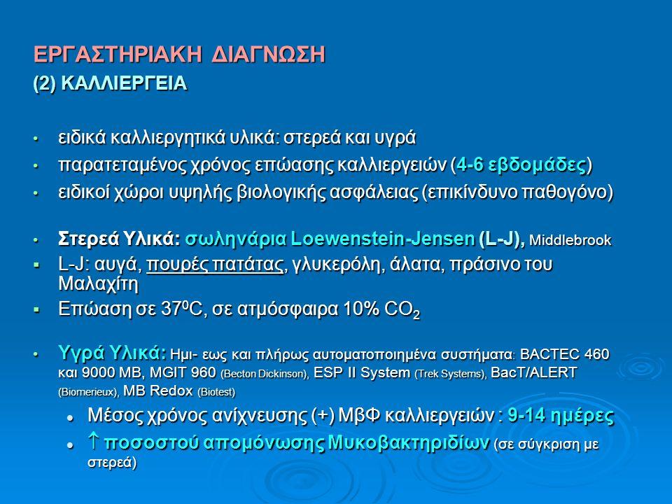 ΕΡΓΑΣΤΗΡΙΑΚΗ ΔΙΑΓΝΩΣΗ (2) ΚΑΛΛΙΕΡΓΕΙΑ ειδικά καλλιεργητικά υλικά: στερεά και υγρά ειδικά καλλιεργητικά υλικά: στερεά και υγρά παρατεταμένος χρόνος επώασης καλλιεργειών (4-6 εβδομάδες) παρατεταμένος χρόνος επώασης καλλιεργειών (4-6 εβδομάδες) ειδικοί χώροι υψηλής βιολογικής ασφάλειας (επικίνδυνο παθογόνο) ειδικοί χώροι υψηλής βιολογικής ασφάλειας (επικίνδυνο παθογόνο) Στερεά Υλικά: σωληνάρια Loewenstein-Jensen (L-J), Middlebrook Στερεά Υλικά: σωληνάρια Loewenstein-Jensen (L-J), Middlebrook  L-J: αυγά, πουρές πατάτας, γλυκερόλη, άλατα, πράσινο του Μαλαχίτη  Επώαση σε 37 0 C, σε ατμόσφαιρα 10% CO 2 Υγρά Υλικά: Ημι- εως και πλήρως αυτοματοποιημένα συστήματα : BACTEC 460 και 9000 MB, MGIT 960 (Becton Dickinson), ESP II System (Trek Systems), BacT/ALERT (Biomerieux), MB Redox (Biotest) Υγρά Υλικά: Ημι- εως και πλήρως αυτοματοποιημένα συστήματα : BACTEC 460 και 9000 MB, MGIT 960 (Becton Dickinson), ESP II System (Trek Systems), BacT/ALERT (Biomerieux), MB Redox (Biotest) Μέσος χρόνος ανίχνευσης (+) ΜβΦ καλλιεργειών : 9-14 ημέρες Μέσος χρόνος ανίχνευσης (+) ΜβΦ καλλιεργειών : 9-14 ημέρες  ποσοστού απομόνωσης Μυκοβακτηριδίων (σε σύγκριση με στερεά)  ποσοστού απομόνωσης Μυκοβακτηριδίων (σε σύγκριση με στερεά)