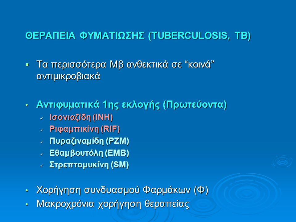 ΘΕΡΑΠΕΙΑ ΦΥΜΑΤΙΩΣΗΣ (ΤUBERCULOSIS, TB)  Τα περισσότερα Μβ ανθεκτικά σε κοινά αντιμικροβιακά Αντιφυματικά 1ης εκλογής (Πρωτεύοντα) Αντιφυματικά 1ης εκλογής (Πρωτεύοντα) Ισονιαζίδη (INH) Ισονιαζίδη (INH) Ριφαμπικίνη (RIF) Ριφαμπικίνη (RIF) Πυραζιναμίδη (PZΜ) Πυραζιναμίδη (PZΜ) Εθαμβουτόλη (EΜΒ) Εθαμβουτόλη (EΜΒ) Στρεπτομυκίνη (SM) Στρεπτομυκίνη (SM) Χορήγηση συνδυασμού Φαρμάκων (Φ) Χορήγηση συνδυασμού Φαρμάκων (Φ) Μακροχρόνια χορήγηση θεραπείας Μακροχρόνια χορήγηση θεραπείας