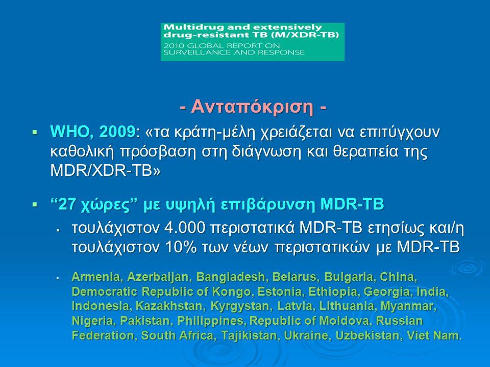 - Ανταπόκριση -  WHO, 2009: «τα κράτη-μέλη χρειάζεται να επιτύγχουν καθολική πρόσβαση στη διάγνωση και θεραπεία της MDR/XDR-TB»  27 χώρες με υψηλή επιβάρυνση MDR-TB  τουλάχιστον 4.000 περιστατικά MDR-TB ετησίως και/η τουλάχιστον 10% των νέων περιστατικών με MDR-TB  Αrmenia, Azerbaijan, Bangladesh, Belarus, Bulgaria, China, Democratic Republic of Kongo, Estonia, Ethiopia, Georgia, India, Indonesia, Kazakhstan, Kyrgystan, Latvia, Lithuania, Myanmar, Nigeria, Pakistan, Philippines, Republic of Moldova, Russian Federation, South Africa, Tajikistan, Ukraine, Uzbekistan, Viet Nam.