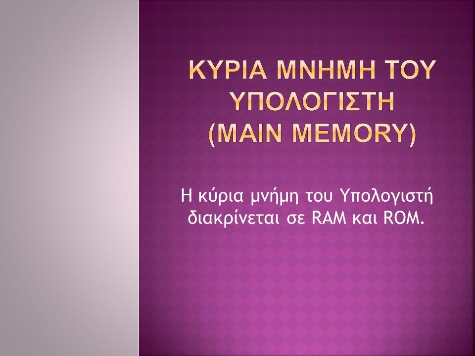 Η κύρια μνήμη του Υπολογιστή διακρίνεται σε RAM και ROM.