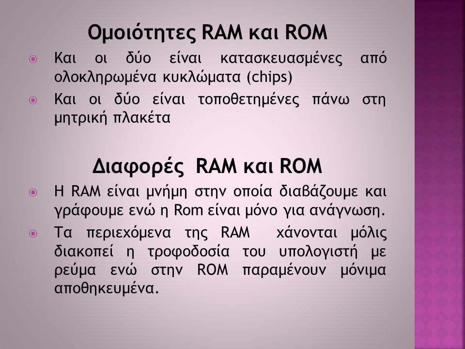 Ομοιότητες RAM και ROM  Και οι δύο είναι κατασκευασμένες από ολοκληρωμένα κυκλώματα (chips)  Και οι δύο είναι τοποθετημένες πάνω στη μητρική πλακέτα Διαφορές RAM και ROM  Η RAM είναι μνήμη στην οποία διαβάζουμε και γράφουμε ενώ η Rom είναι μόνο για ανάγνωση.