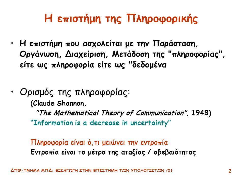 ΔΠΘ-ΤΜΗΜΑ ΜΠΔ: ΕΙΣΑΓΩΓΗ ΣΤΗΝ ΕΠΙΣΤΗΜΗ ΤΩΝ ΥΠΟΛΟΓΙΣΤΩΝ /01 2 Η επιστήμη της Πληροφορικής Η επιστήμη που ασχολείται με την Παράσταση, Οργάνωση, Διαχείριση, Μετάδοση της πληροφορίας , είτε ως πληροφορία είτε ως δεδομένα Ορισμός της πληροφορίας: (Claude Shannon, The Mathematical Theory of Communication , 1948) Information is a decrease in uncertainty Πληροφορία είναι ό,τι μειώνει την εντροπία Εντροπία είναι το μέτρο της αταξίας / αβεβαιότητας