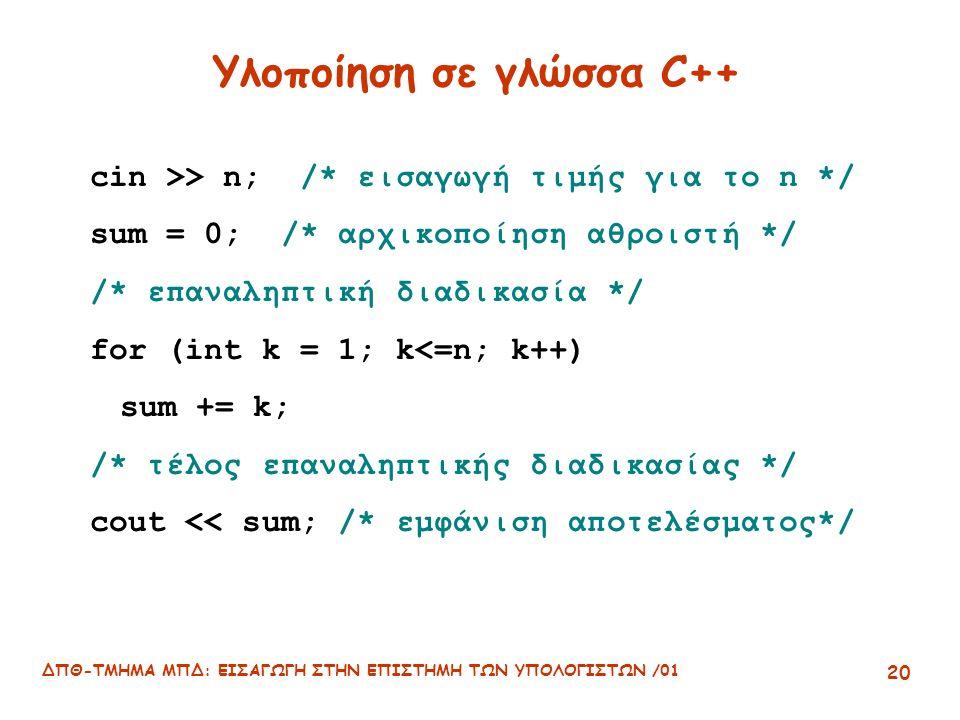 ΔΠΘ-ΤΜΗΜΑ ΜΠΔ: ΕΙΣΑΓΩΓΗ ΣΤΗΝ ΕΠΙΣΤΗΜΗ ΤΩΝ ΥΠΟΛΟΓΙΣΤΩΝ /01 20 Υλοποίηση σε γλώσσα C++ cin >> n; /* εισαγωγή τιμής για το n */ sum = 0; /* αρχικοποίηση αθροιστή */ /* επαναληπτική διαδικασία */ for (int k = 1; k<=n; k++) sum += k; /* τέλος επαναληπτικής διαδικασίας */ cout << sum; /* εμφάνιση αποτελέσματος*/
