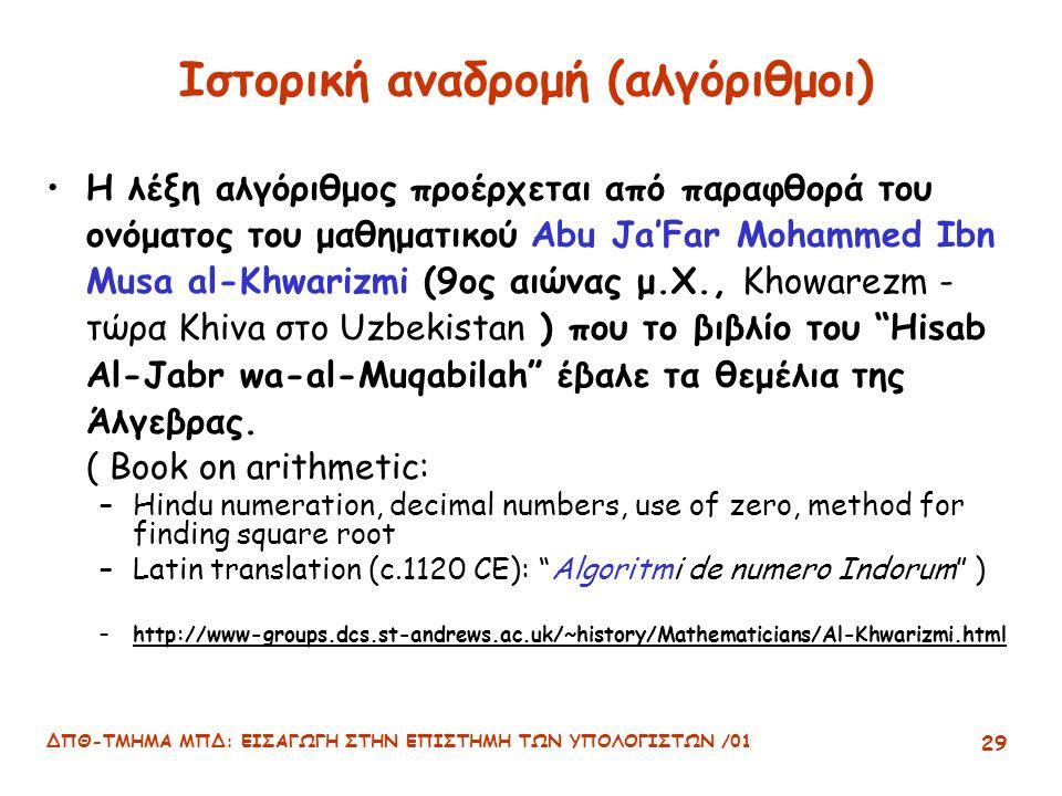 ΔΠΘ-ΤΜΗΜΑ ΜΠΔ: ΕΙΣΑΓΩΓΗ ΣΤΗΝ ΕΠΙΣΤΗΜΗ ΤΩΝ ΥΠΟΛΟΓΙΣΤΩΝ /01 29 Ιστορική αναδρομή (αλγόριθμοι) Η λέξη αλγόριθμος προέρχεται από παραφθορά του ονόματος του μαθηματικού Abu Ja'Far Mohammed Ibn Musa al-Khwarizmi (9ος αιώνας μ.Χ., Khowarezm - τώρα Khiva στο Uzbekistan ) που το βιβλίο του Hisab Al-Jabr wa-al-Muqabilah έβαλε τα θεμέλια της Άλγεβρας.