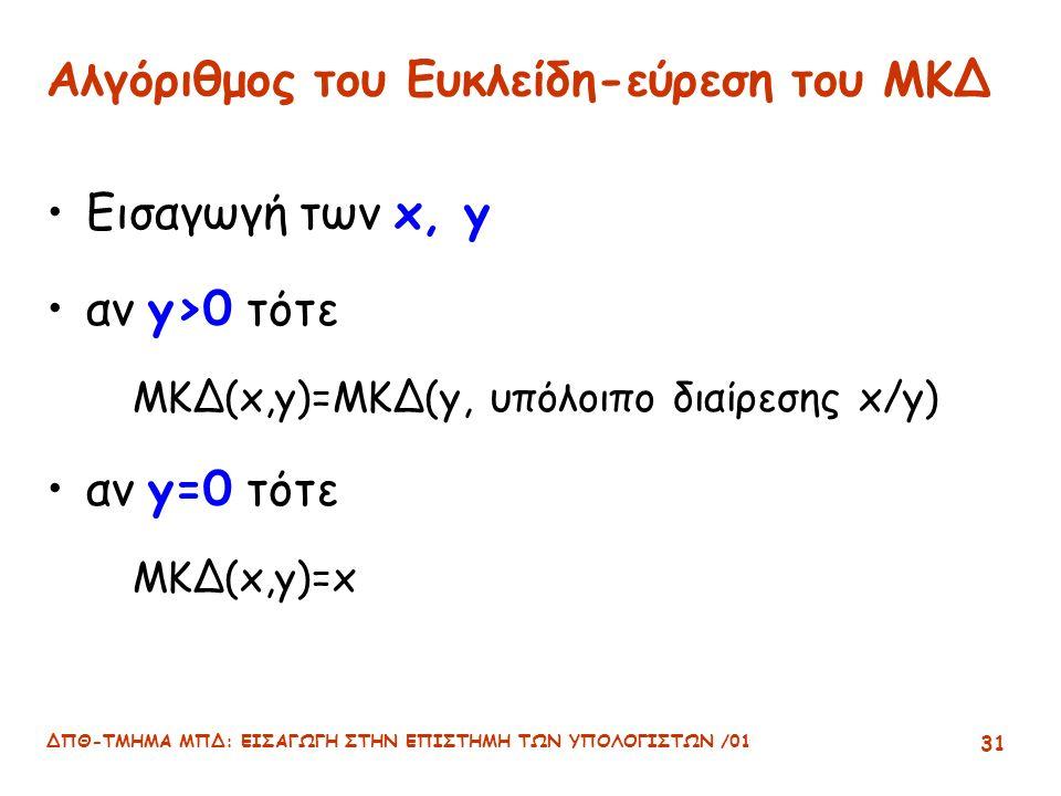 ΔΠΘ-ΤΜΗΜΑ ΜΠΔ: ΕΙΣΑΓΩΓΗ ΣΤΗΝ ΕΠΙΣΤΗΜΗ ΤΩΝ ΥΠΟΛΟΓΙΣΤΩΝ /01 31 Αλγόριθμος του Ευκλείδη-εύρεση του ΜΚΔ Εισαγωγή των x, y αν y>0 τότε ΜΚΔ(x,y)=ΜΚΔ(y, υπόλοιπο διαίρεσης x/y) αν y=0 τότε ΜΚΔ(x,y)=x
