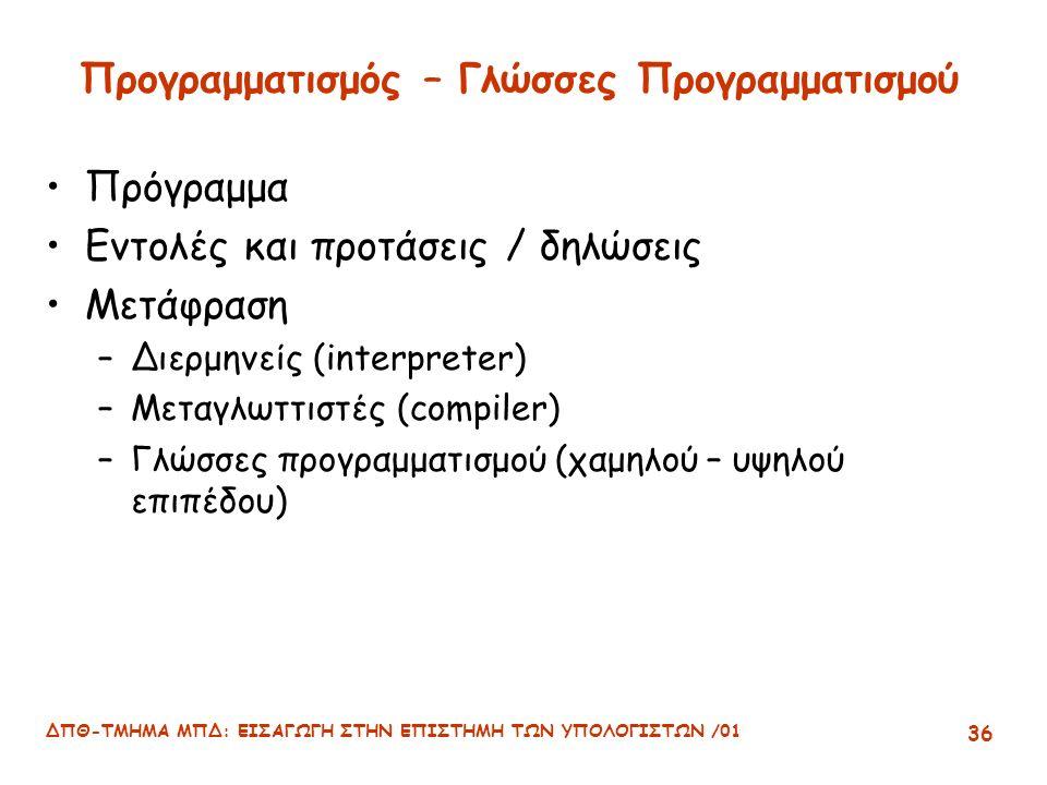 ΔΠΘ-ΤΜΗΜΑ ΜΠΔ: ΕΙΣΑΓΩΓΗ ΣΤΗΝ ΕΠΙΣΤΗΜΗ ΤΩΝ ΥΠΟΛΟΓΙΣΤΩΝ /01 36 Προγραμματισμός – Γλώσσες Προγραμματισμού Πρόγραμμα Εντολές και προτάσεις / δηλώσεις Μετάφραση –Διερμηνείς (interpreter) –Μεταγλωττιστές (compiler) –Γλώσσες προγραμματισμού (χαμηλού – υψηλού επιπέδου)