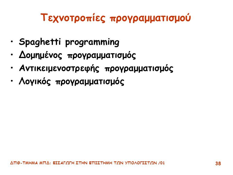 ΔΠΘ-ΤΜΗΜΑ ΜΠΔ: ΕΙΣΑΓΩΓΗ ΣΤΗΝ ΕΠΙΣΤΗΜΗ ΤΩΝ ΥΠΟΛΟΓΙΣΤΩΝ /01 38 Τεχνοτροπίες προγραμματισμού Spaghetti programming Δομημένος προγραμματισμός Αντικειμενοστρεφής προγραμματισμός Λογικός προγραμματισμός