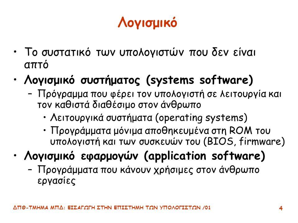 ΔΠΘ-ΤΜΗΜΑ ΜΠΔ: ΕΙΣΑΓΩΓΗ ΣΤΗΝ ΕΠΙΣΤΗΜΗ ΤΩΝ ΥΠΟΛΟΓΙΣΤΩΝ /01 4 Λογισμικό Το συστατικό των υπολογιστών που δεν είναι απτό Λογισμικό συστήματος (systems software) –Πρόγραμμα που φέρει τον υπολογιστή σε λειτουργία και τον καθιστά διαθέσιμο στον άνθρωπο Λειτουργικά συστήματα (operating systems) Προγράμματα μόνιμα αποθηκευμένα στη ROM του υπολογιστή και των συσκευών του (BIOS, firmware) Λογισμικό εφαρμογών (application software) –Προγράμματα που κάνουν χρήσιμες στον άνθρωπο εργασίες