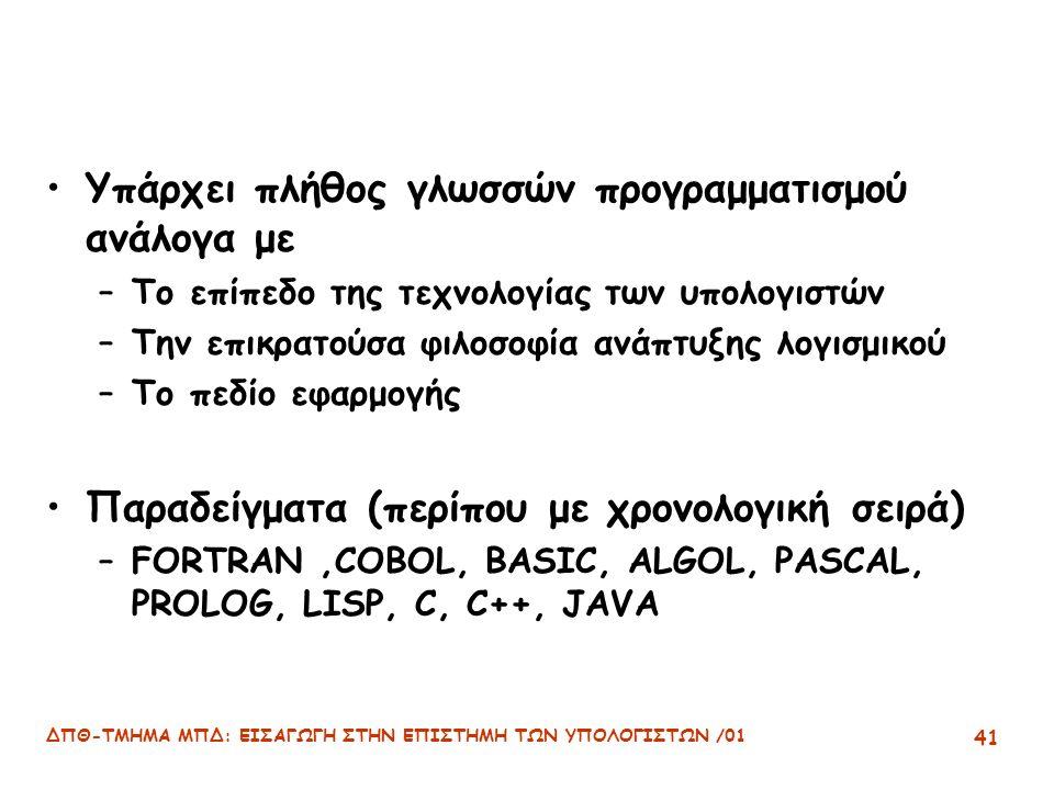 ΔΠΘ-ΤΜΗΜΑ ΜΠΔ: ΕΙΣΑΓΩΓΗ ΣΤΗΝ ΕΠΙΣΤΗΜΗ ΤΩΝ ΥΠΟΛΟΓΙΣΤΩΝ /01 41 Υπάρχει πλήθος γλωσσών προγραμματισμού ανάλογα με –Το επίπεδο της τεχνολογίας των υπολογιστών –Την επικρατούσα φιλοσοφία ανάπτυξης λογισμικού –Το πεδίο εφαρμογής Παραδείγματα (περίπου με χρονολογική σειρά) –FORTRAN,COBOL, BASIC, ALGOL, PASCAL, PROLOG, LISP, C, C++, JAVA