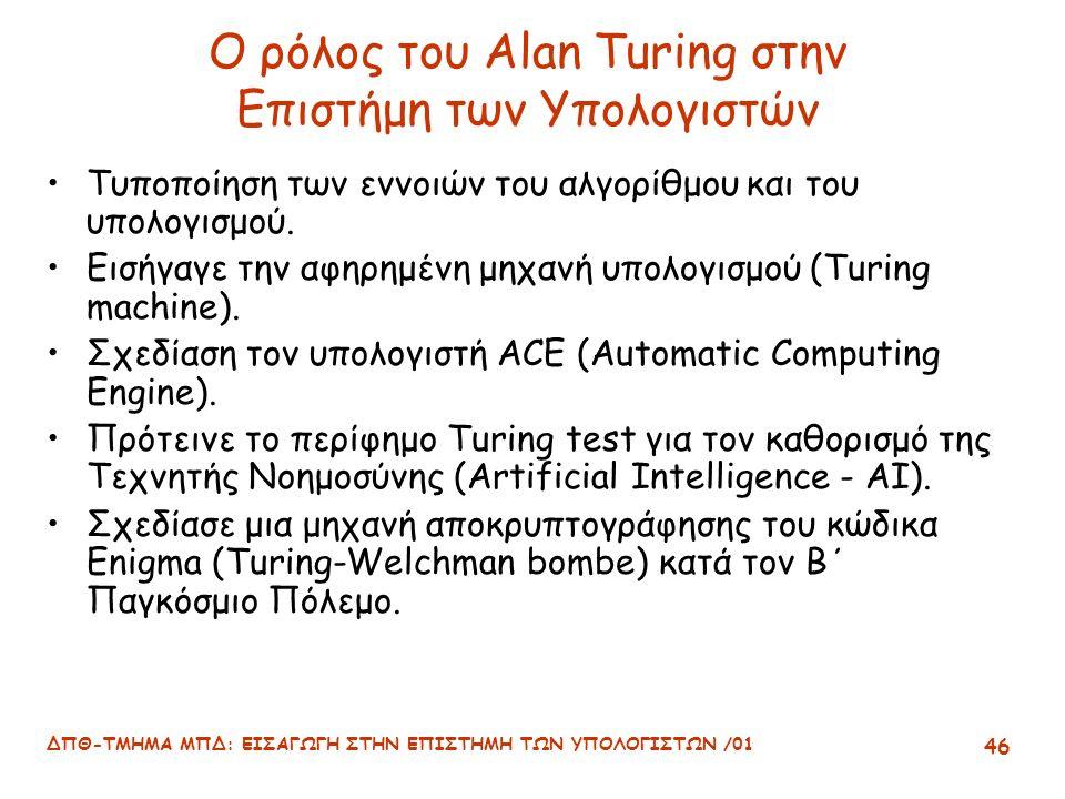 ΔΠΘ-ΤΜΗΜΑ ΜΠΔ: ΕΙΣΑΓΩΓΗ ΣΤΗΝ ΕΠΙΣΤΗΜΗ ΤΩΝ ΥΠΟΛΟΓΙΣΤΩΝ /01 46 Ο ρόλος του Alan Turing στην Επιστήμη των Υπολογιστών Τυποποίηση των εννοιών του αλγορίθμου και του υπολογισμού.