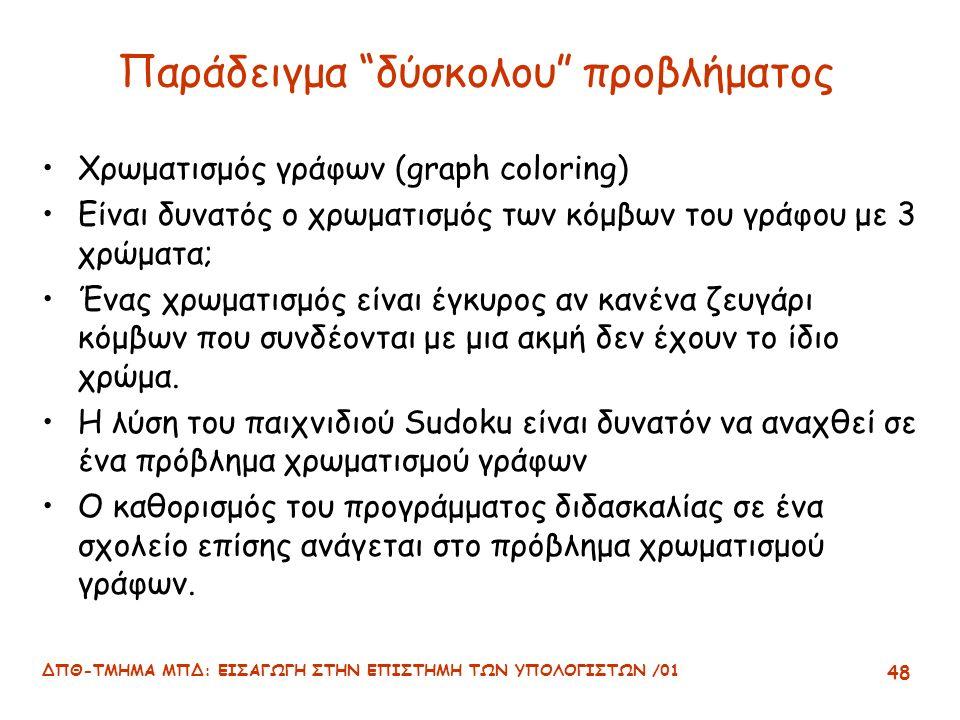 ΔΠΘ-ΤΜΗΜΑ ΜΠΔ: ΕΙΣΑΓΩΓΗ ΣΤΗΝ ΕΠΙΣΤΗΜΗ ΤΩΝ ΥΠΟΛΟΓΙΣΤΩΝ /01 48 Παράδειγμα δύσκολου προβλήματος Χρωματισμός γράφων (graph coloring) Είναι δυνατός ο χρωματισμός των κόμβων του γράφου με 3 χρώματα; Ένας χρωματισμός είναι έγκυρος αν κανένα ζευγάρι κόμβων που συνδέονται με μια ακμή δεν έχουν το ίδιο χρώμα.