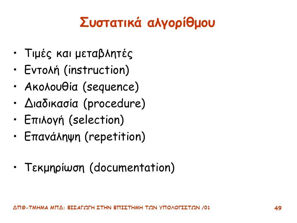ΔΠΘ-ΤΜΗΜΑ ΜΠΔ: ΕΙΣΑΓΩΓΗ ΣΤΗΝ ΕΠΙΣΤΗΜΗ ΤΩΝ ΥΠΟΛΟΓΙΣΤΩΝ /01 49 Συστατικά αλγορίθμου Τιμές και μεταβλητές Εντολή (instruction) Ακολουθία (sequence) Διαδικασία (procedure) Επιλογή (selection) Επανάληψη (repetition) Τεκμηρίωση (documentation)
