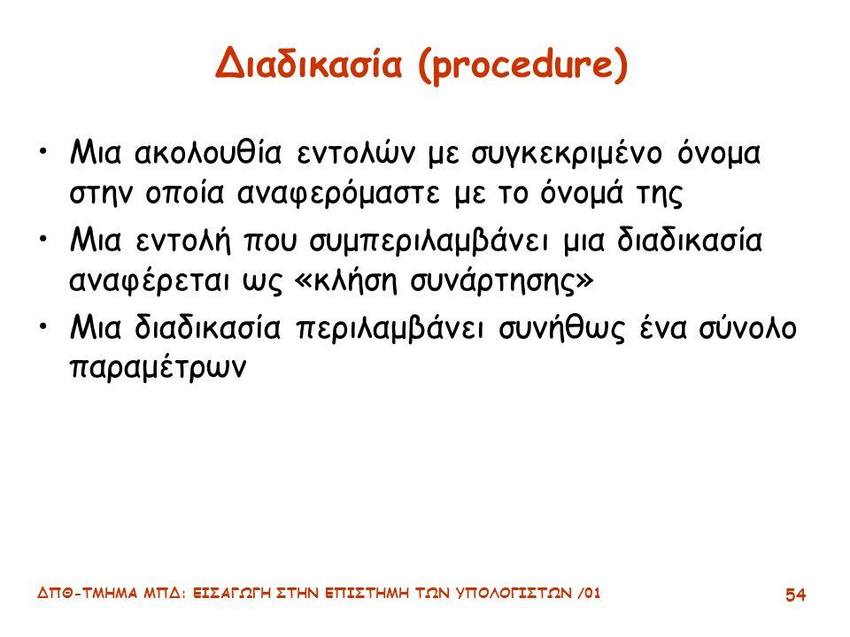 ΔΠΘ-ΤΜΗΜΑ ΜΠΔ: ΕΙΣΑΓΩΓΗ ΣΤΗΝ ΕΠΙΣΤΗΜΗ ΤΩΝ ΥΠΟΛΟΓΙΣΤΩΝ /01 54 Διαδικασία (procedure) Μια ακολουθία εντολών με συγκεκριμένο όνομα στην οποία αναφερόμαστε με το όνομά της Μια εντολή που συμπεριλαμβάνει μια διαδικασία αναφέρεται ως «κλήση συνάρτησης» Μια διαδικασία περιλαμβάνει συνήθως ένα σύνολο παραμέτρων