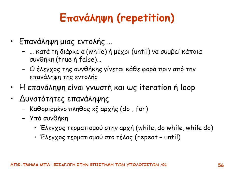 ΔΠΘ-ΤΜΗΜΑ ΜΠΔ: ΕΙΣΑΓΩΓΗ ΣΤΗΝ ΕΠΙΣΤΗΜΗ ΤΩΝ ΥΠΟΛΟΓΙΣΤΩΝ /01 56 Επανάληψη (repetition) Επανάληψη μιας εντολής … –… κατά τη διάρκεια (while) ή μέχρι (until) να συμβεί κάποια συνθήκη (true ή false)… –Ο έλεγχος της συνθήκης γίνεται κάθε φορά πριν από την επανάληψη της εντολής Η επανάληψη είναι γνωστή και ως iteration ή loop Δυνατότητες επανάληψης –Καθορισμένο πλήθος εξ αρχής (do, for) –Υπό συνθήκη Έλεγχος τερματισμού στην αρχή (while, do while, while do) Έλεγχος τερματισμού στο τέλος (repeat – until)