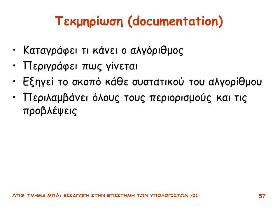 ΔΠΘ-ΤΜΗΜΑ ΜΠΔ: ΕΙΣΑΓΩΓΗ ΣΤΗΝ ΕΠΙΣΤΗΜΗ ΤΩΝ ΥΠΟΛΟΓΙΣΤΩΝ /01 57 Τεκμηρίωση (documentation) Καταγράφει τι κάνει ο αλγόριθμος Περιγράφει πως γίνεται Εξηγεί το σκοπό κάθε συστατικού του αλγορίθμου Περιλαμβάνει όλους τους περιορισμούς και τις προβλέψεις