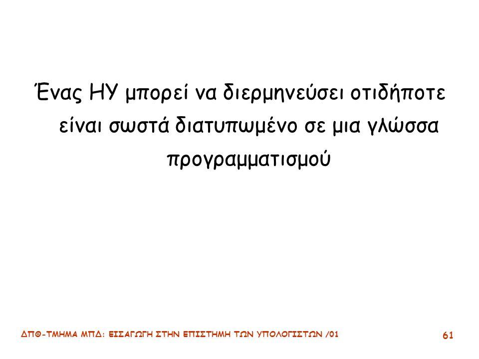 ΔΠΘ-ΤΜΗΜΑ ΜΠΔ: ΕΙΣΑΓΩΓΗ ΣΤΗΝ ΕΠΙΣΤΗΜΗ ΤΩΝ ΥΠΟΛΟΓΙΣΤΩΝ /01 61 Ένας ΗΥ μπορεί να διερμηνεύσει οτιδήποτε είναι σωστά διατυπωμένο σε μια γλώσσα προγραμματισμού