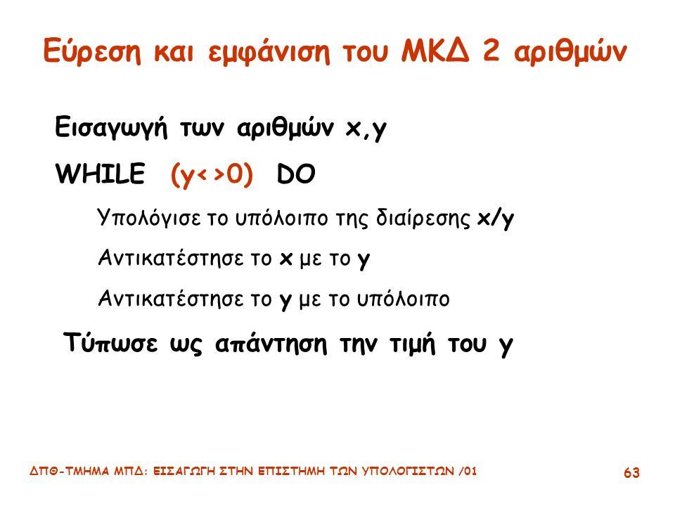 ΔΠΘ-ΤΜΗΜΑ ΜΠΔ: ΕΙΣΑΓΩΓΗ ΣΤΗΝ ΕΠΙΣΤΗΜΗ ΤΩΝ ΥΠΟΛΟΓΙΣΤΩΝ /01 63 Εύρεση και εμφάνιση του ΜΚΔ 2 αριθμών Εισαγωγή των αριθμών x,y WHILE (y<>0) DO Υπολόγισε το υπόλοιπο της διαίρεσης x/y Αντικατέστησε το x με το y Αντικατέστησε το y με το υπόλοιπο Τύπωσε ως απάντηση την τιμή του y