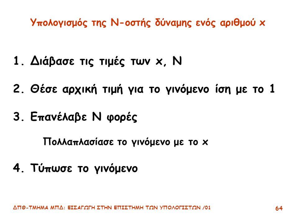 ΔΠΘ-ΤΜΗΜΑ ΜΠΔ: ΕΙΣΑΓΩΓΗ ΣΤΗΝ ΕΠΙΣΤΗΜΗ ΤΩΝ ΥΠΟΛΟΓΙΣΤΩΝ /01 64 Υπολογισμός της Ν-οστής δύναμης ενός αριθμού x 1.Διάβασε τις τιμές των x, N 2.Θέσε αρχική τιμή για το γινόμενο ίση με το 1 3.Επανέλαβε N φορές Πολλαπλασίασε το γινόμενο με το x 4.Τύπωσε το γινόμενο