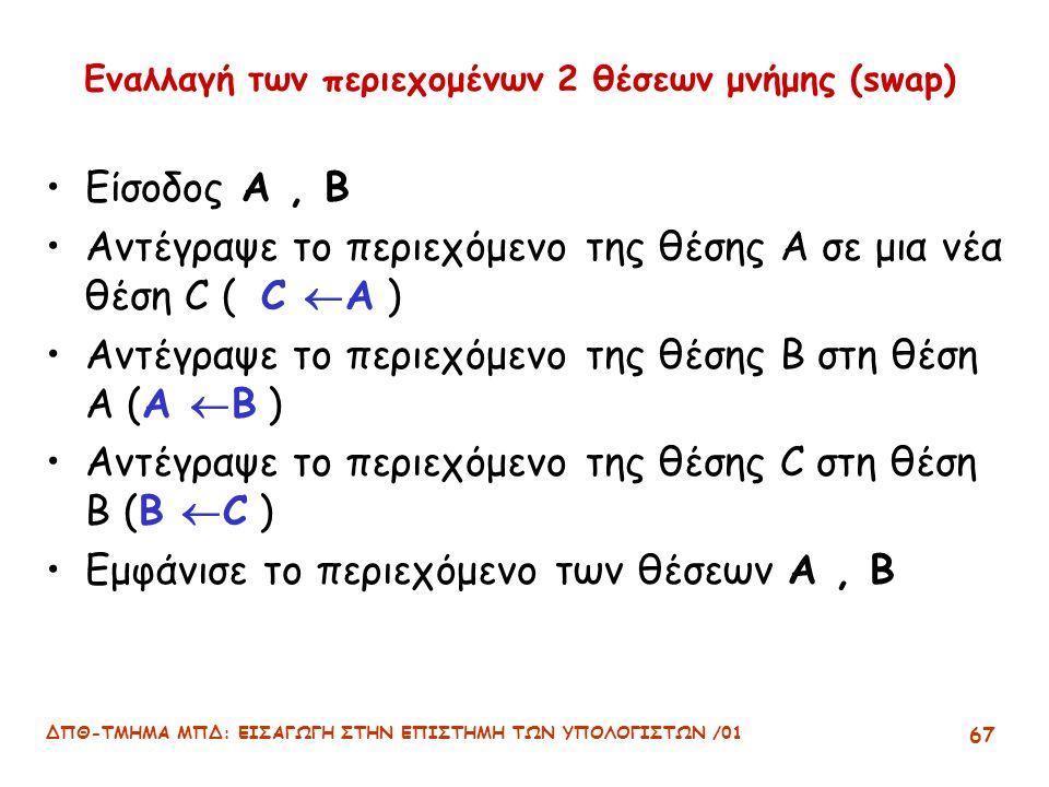 ΔΠΘ-ΤΜΗΜΑ ΜΠΔ: ΕΙΣΑΓΩΓΗ ΣΤΗΝ ΕΠΙΣΤΗΜΗ ΤΩΝ ΥΠΟΛΟΓΙΣΤΩΝ /01 67 Εναλλαγή των περιεχομένων 2 θέσεων μνήμης (swap) Είσοδος Α, Β Αντέγραψε το περιεχόμενο της θέσης Α σε μια νέα θέση C ( C  A ) Αντέγραψε το περιεχόμενο της θέσης Β στη θέση Α (Α  Β ) Αντέγραψε το περιεχόμενο της θέσης C στη θέση B (B  C ) Εμφάνισε το περιεχόμενο των θέσεων Α, Β