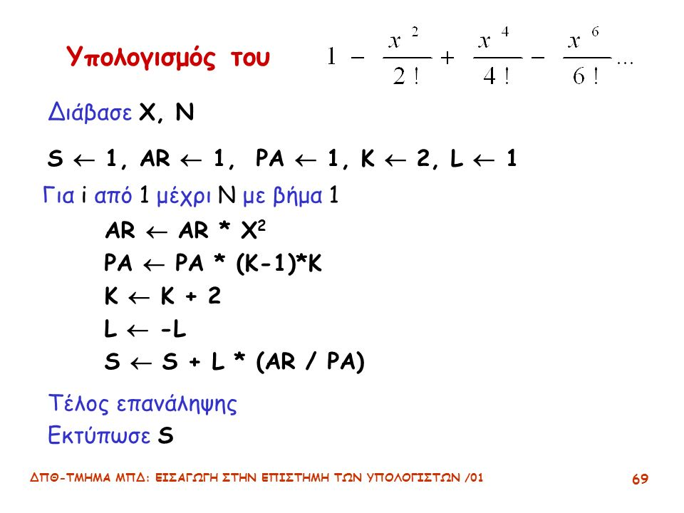 ΔΠΘ-ΤΜΗΜΑ ΜΠΔ: ΕΙΣΑΓΩΓΗ ΣΤΗΝ ΕΠΙΣΤΗΜΗ ΤΩΝ ΥΠΟΛΟΓΙΣΤΩΝ /01 69 Υπολογισμός του S  1, AR  1, PA  1, K  2, L  1 Για i από 1 μέχρι N με βήμα 1 Εκτύπωσε S AR  AR * X 2 PA  PA * (K-1)*K K  K + 2 L  -L S  S + L * (AR / PA) Τέλος επανάληψης Διάβασε X, N