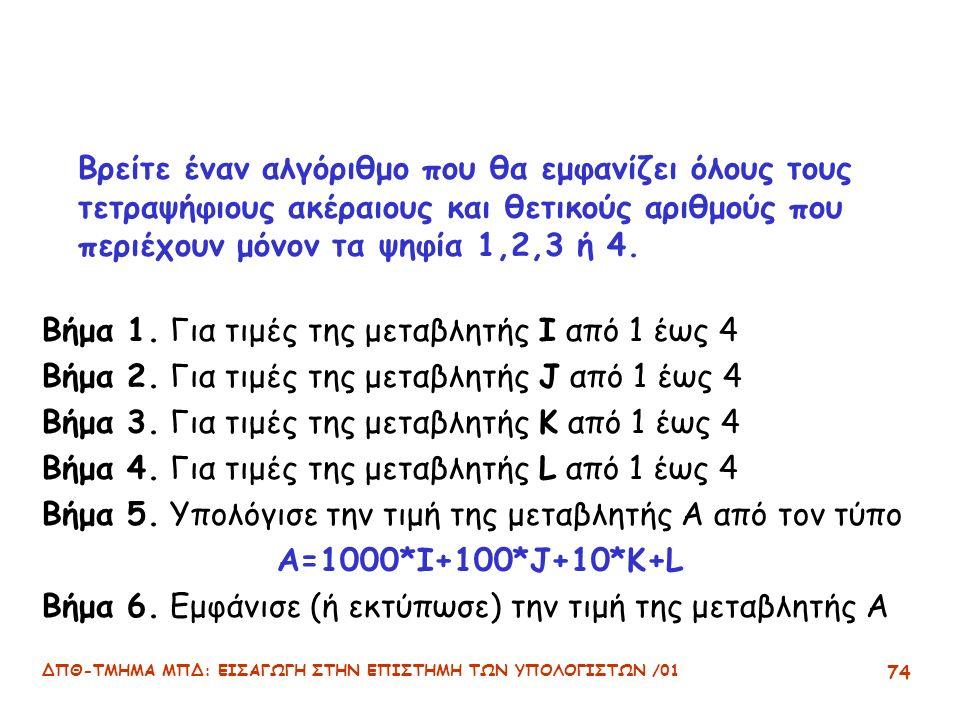 ΔΠΘ-ΤΜΗΜΑ ΜΠΔ: ΕΙΣΑΓΩΓΗ ΣΤΗΝ ΕΠΙΣΤΗΜΗ ΤΩΝ ΥΠΟΛΟΓΙΣΤΩΝ /01 74 Βρείτε έναν αλγόριθμο που θα εμφανίζει όλους τους τετραψήφιους ακέραιους και θετικούς αριθμούς που περιέχουν μόνον τα ψηφία 1,2,3 ή 4.