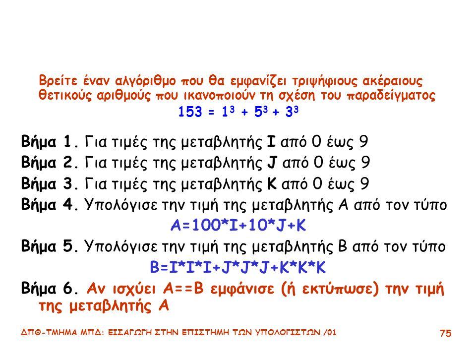 ΔΠΘ-ΤΜΗΜΑ ΜΠΔ: ΕΙΣΑΓΩΓΗ ΣΤΗΝ ΕΠΙΣΤΗΜΗ ΤΩΝ ΥΠΟΛΟΓΙΣΤΩΝ /01 75 Βρείτε έναν αλγόριθμο που θα εμφανίζει τριψήφιους ακέραιους θετικούς αριθμούς που ικανοποιούν τη σχέση του παραδείγματος 153 = 1 3 + 5 3 + 3 3 Βήμα 1.
