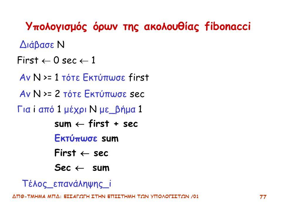 ΔΠΘ-ΤΜΗΜΑ ΜΠΔ: ΕΙΣΑΓΩΓΗ ΣΤΗΝ ΕΠΙΣΤΗΜΗ ΤΩΝ ΥΠΟΛΟΓΙΣΤΩΝ /01 77 Υπολογισμός όρων της ακολουθίας fibonacci First  0 sec  1 Αν N >= 1 τότε Εκτύπωσε first Διάβασε N Για i από 1 μέχρι N με_βήμα 1 sum  first + sec Εκτύπωσε sum First  sec Sec  sum Τέλος_επανάληψης_i Αν N >= 2 τότε Εκτύπωσε sec