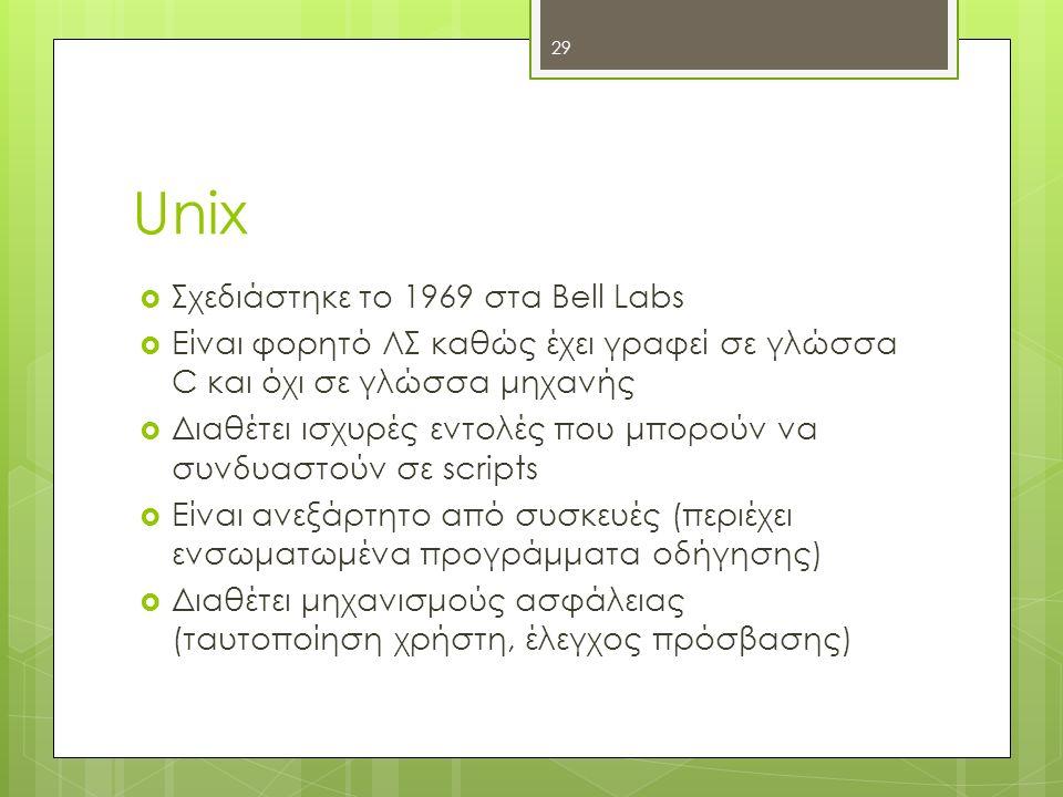 Unix  Σχεδιάστηκε το 1969 στα Bell Labs  Είναι φορητό ΛΣ καθώς έχει γραφεί σε γλώσσα C και όχι σε γλώσσα μηχανής  Διαθέτει ισχυρές εντολές που μπορ