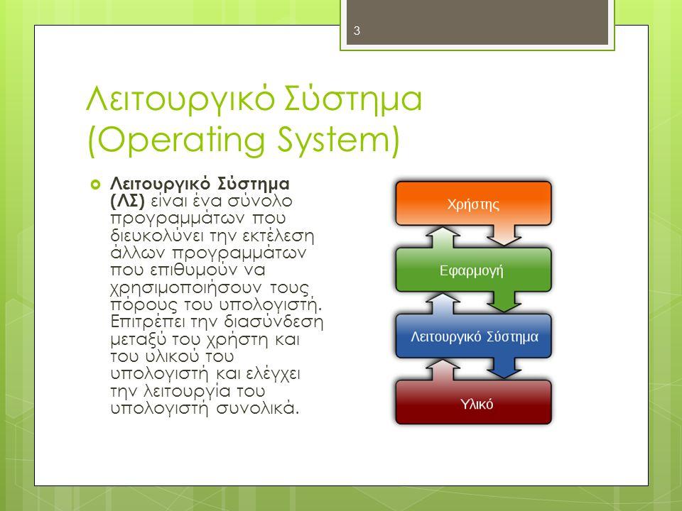 Λειτουργικό Σύστημα (Operating System) 3  Λειτουργικό Σύστημα (ΛΣ) είναι ένα σύνολο προγραμμάτων που διευκολύνει την εκτέλεση άλλων προγραμμάτων που
