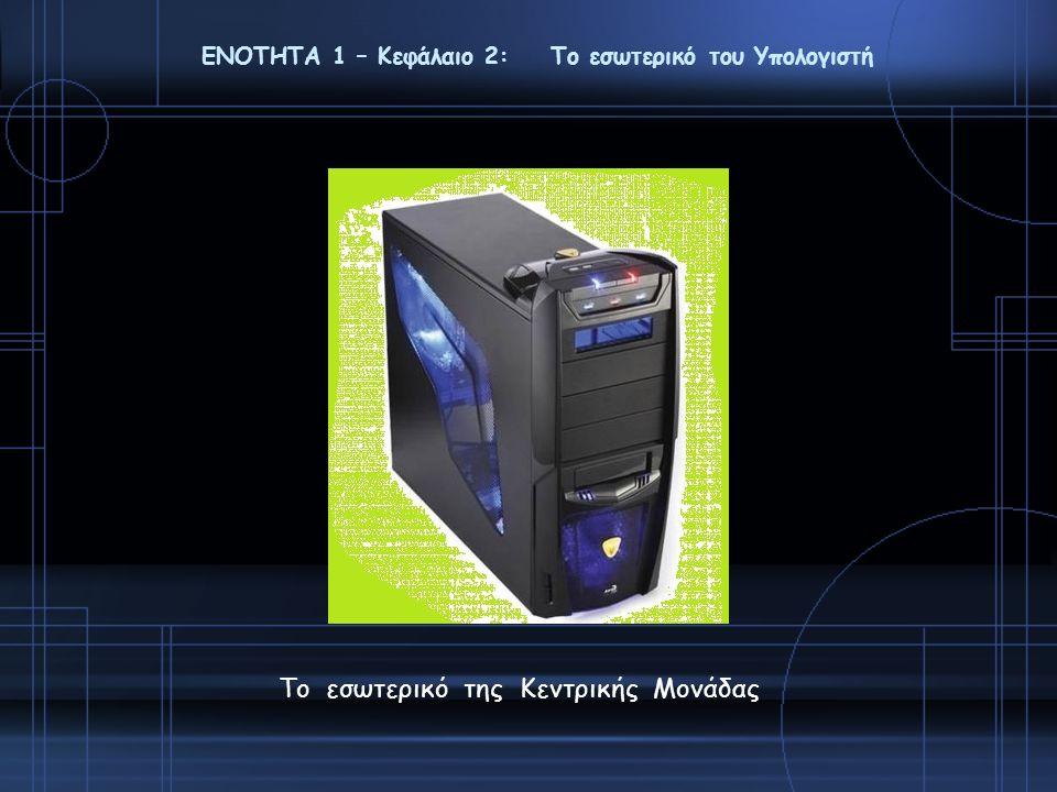 ΕΝΟΤΗΤΑ 1 – Κεφάλαιο 2: Το εσωτερικό του Υπολογιστή Το εσωτερικό της Κεντρικής Μονάδας
