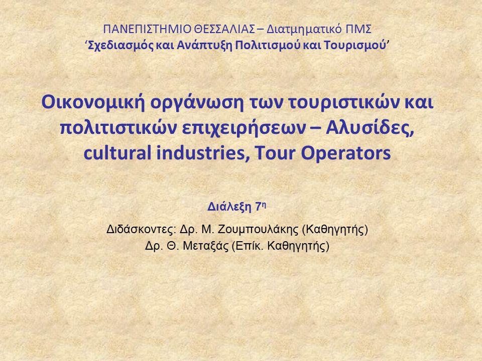 ΠΑΝΕΠΙΣΤΗΜΙΟ ΘΕΣΣΑΛΙΑΣ – Διατμηματικό ΠΜΣ 'Σχεδιασμός και Ανάπτυξη Πολιτισμού και Τουρισμού' Οικονομική οργάνωση των τουριστικών και πολιτιστικών επιχειρήσεων – Αλυσίδες, cultural industries, Tour Operators Διάλεξη 7 η Διδάσκοντες: Δρ.