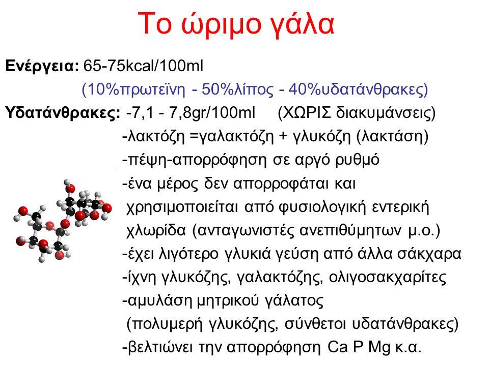Το ώριμο γάλα Ενέργεια: 65-75kcal/100ml (10%πρωτεϊνη - 50%λίπος - 40%υδατάνθρακες) Υδατάνθρακες: -7,1 - 7,8gr/100ml (ΧΩΡΙΣ διακυμάνσεις) -λακτόζη =γαλακτόζη + γλυκόζη (λακτάση) -πέψη-απορρόφηση σε αργό ρυθμό -ένα μέρος δεν απορροφάται και χρησιμοποιείται από φυσιολογική εντερική χλωρίδα (ανταγωνιστές ανεπιθύμητων μ.ο.) -έχει λιγότερο γλυκιά γεύση από άλλα σάκχαρα -ίχνη γλυκόζης, γαλακτόζης, ολιγοσακχαρίτες -αμυλάση μητρικού γάλατος (πολυμερή γλυκόζης, σύνθετοι υδατάνθρακες) -βελτιώνει την απορρόφηση Ca P Mg κ.α.