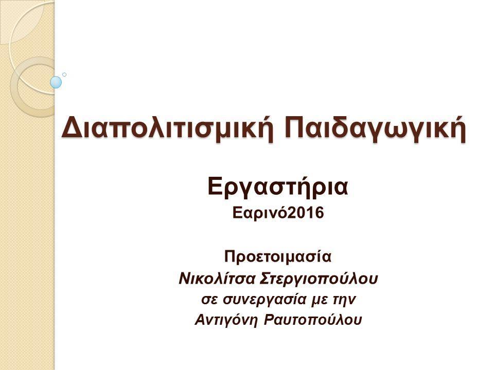 Διαπολιτισμική Παιδαγωγική Εργαστήρια Εαρινό2016 Προετοιμασία Νικολίτσα Στεργιοπούλου σε συνεργασία με την Αντιγόνη Ραυτοπούλου
