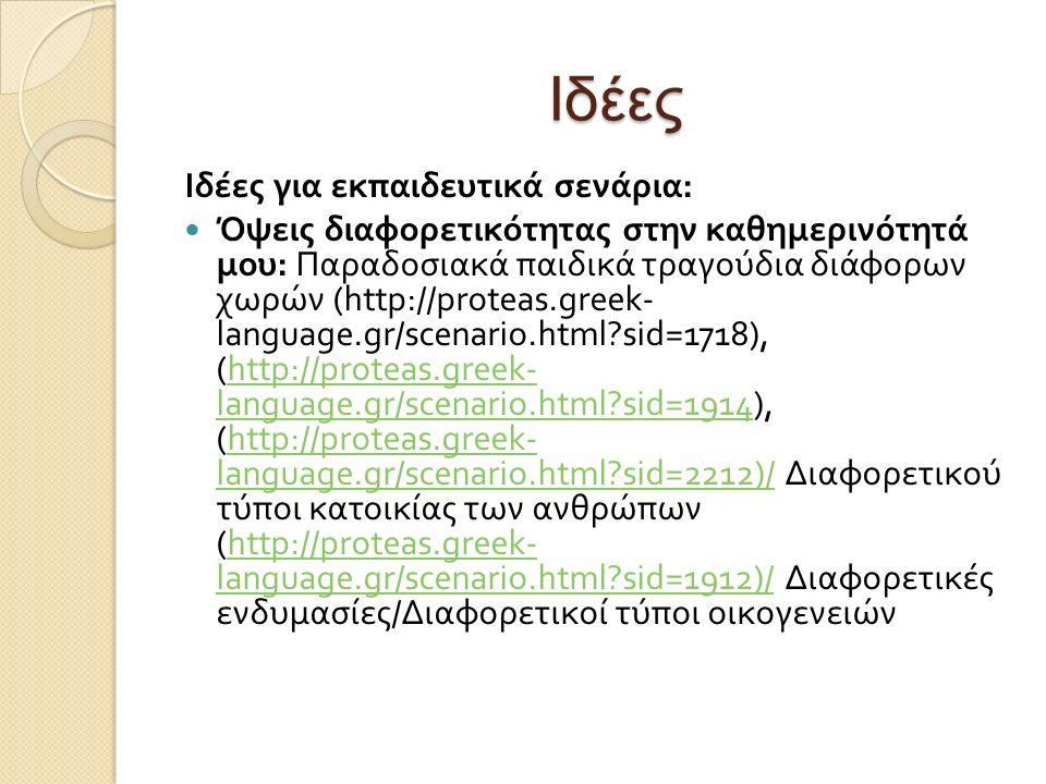 Ιδέες Ιδέες για εκπαιδευτικά σενάρια : Όψεις διαφορετικότητας στην καθημερινότητά μου : Παραδοσιακά παιδικά τραγούδια διάφορων χωρών (http://proteas.greek- language.gr/scenario.html sid=1718), (http://proteas.greek- language.gr/scenario.html sid=1914), (http://proteas.greek- language.gr/scenario.html sid=2212)/ Διαφορετικού τύποι κατοικίας των ανθρώπων (http://proteas.greek- language.gr/scenario.html sid=1912)/ Διαφορετικές ενδυμασίες / Διαφορετικοί τύποι οικογενειώνhttp://proteas.greek- language.gr/scenario.html sid=1914http://proteas.greek- language.gr/scenario.html sid=2212)/http://proteas.greek- language.gr/scenario.html sid=1912)/