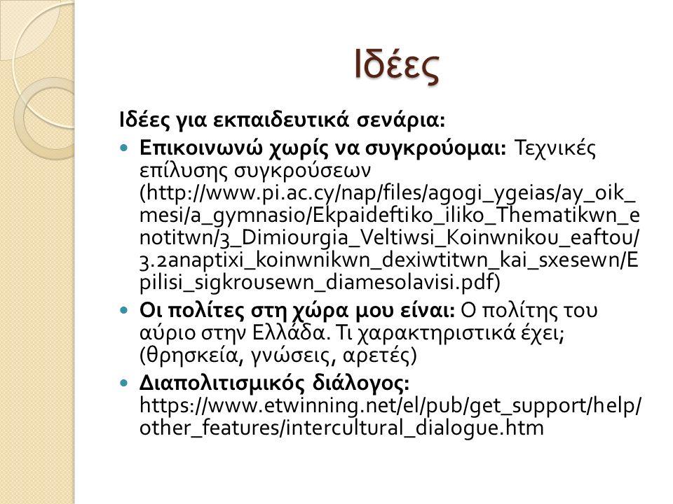 Ιδέες Ιδέες για εκπαιδευτικά σενάρια : Επικοινωνώ χωρίς να συγκρούομαι : Τεχνικές επίλυσης συγκρούσεων (http://www.pi.ac.cy/nap/files/agogi_ygeias/ay_oik_ mesi/a_gymnasio/Ekpaideftiko_iliko_Thematikwn_e notitwn/3_Dimiourgia_Veltiwsi_Koinwnikou_eaftou/ 3.2anaptixi_koinwnikwn_dexiwtitwn_kai_sxesewn/E pilisi_sigkrousewn_diamesolavisi.pdf) Οι πολίτες στη χώρα μου είναι : Ο πολίτης του αύριο στην Ελλάδα.