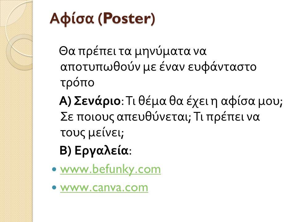 Αφίσα (Poster) Θα πρέπει τα μηνύματα να αποτυπωθούν με έναν ευφάνταστο τρόπο Α ) Σενάριο : Τι θέμα θα έχει η αφίσα μου ; Σε ποιους απευθύνεται ; Τι πρέπει να τους μείνει ; Β ) Εργαλεία : www.befunky.com www.befunky.com www.canva.com www.canva.com
