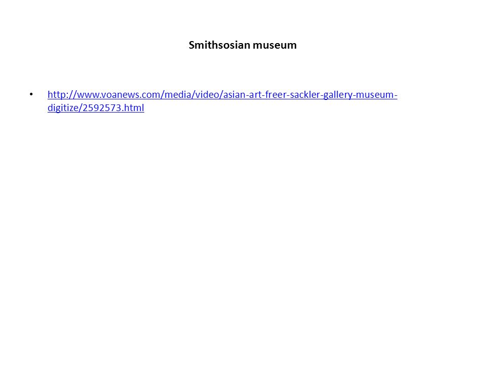 Smithsosian museum http://www.voanews.com/media/video/asian-art-freer-sackler-gallery-museum- digitize/2592573.html http://www.voanews.com/media/video/asian-art-freer-sackler-gallery-museum- digitize/2592573.html