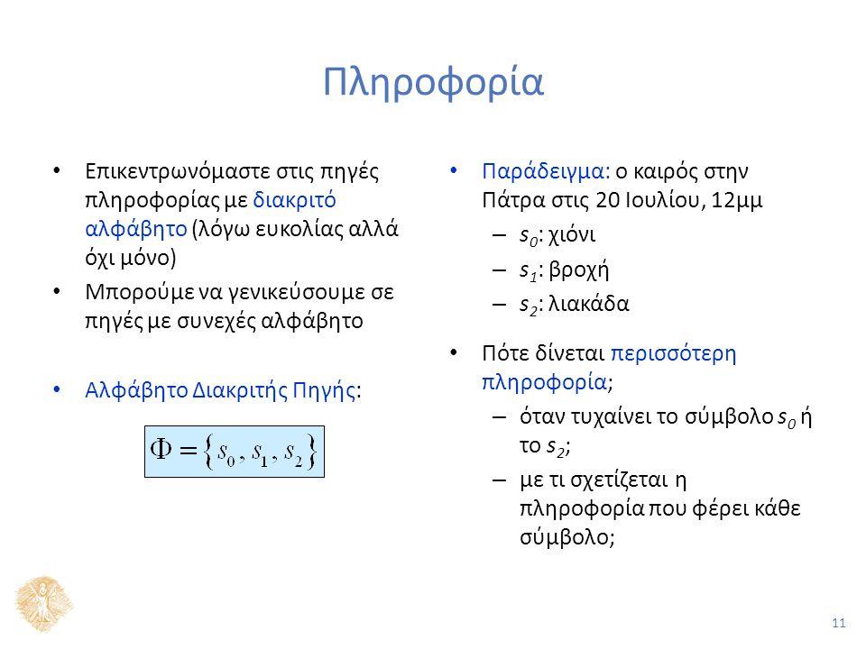 11 Πληροφορία Επικεντρωνόμαστε στις πηγές πληροφορίας με διακριτό αλφάβητο (λόγω ευκολίας αλλά όχι μόνο) Μπορούμε να γενικεύσουμε σε πηγές με συνεχές αλφάβητο Αλφάβητο Διακριτής Πηγής: Παράδειγμα: ο καιρός στην Πάτρα στις 20 Ιουλίου, 12μμ – s 0 : χιόνι – s 1 : βροχή – s 2 : λιακάδα Πότε δίνεται περισσότερη πληροφορία; – όταν τυχαίνει το σύμβολο s 0 ή το s 2 ; – με τι σχετίζεται η πληροφορία που φέρει κάθε σύμβολο;