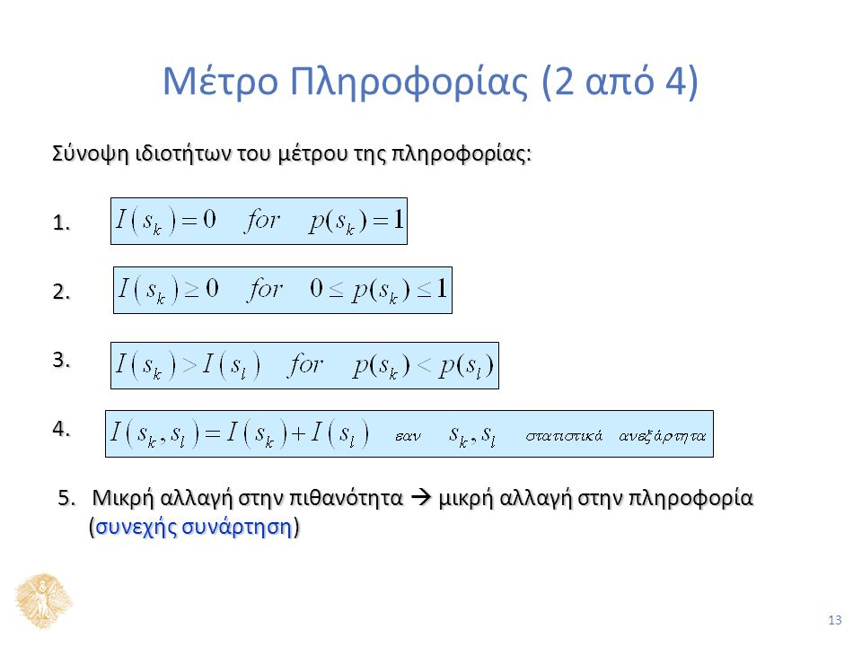 13 Μέτρο Πληροφορίας (2 από 4) Σύνοψη ιδιοτήτων του μέτρου της πληροφορίας: 1.2. 3.4. 5. Μικρή αλλαγή στην πιθανότητα  μικρή αλλαγή στην πληροφορία (
