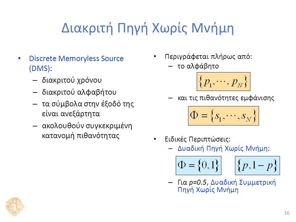 16 Διακριτή Πηγή Χωρίς Μνήμη Discrete Memoryless Source (DMS): – διακριτού χρόνου – διακριτού αλφαβήτου – τα σύμβολα στην έξοδό της είναι ανεξάρτητα – ακολουθούν συγκεκριμένη κατανομή πιθανότητας Περιγράφεται πλήρως από: – το αλφάβητο – και τις πιθανότητες εμφάνισης Ειδικές Περιπτώσεις: – Δυαδική Πηγή Χωρίς Μνήμη: – Για p=0.5, Δυαδική Συμμετρική Πηγή Χωρίς Μνήμη