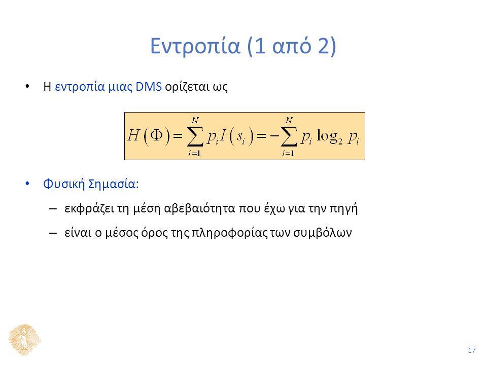 17 Εντροπία (1 από 2) Η εντροπία μιας DMS ορίζεται ως Φυσική Σημασία: – εκφράζει τη μέση αβεβαιότητα που έχω για την πηγή – είναι ο μέσος όρος της πληροφορίας των συμβόλων