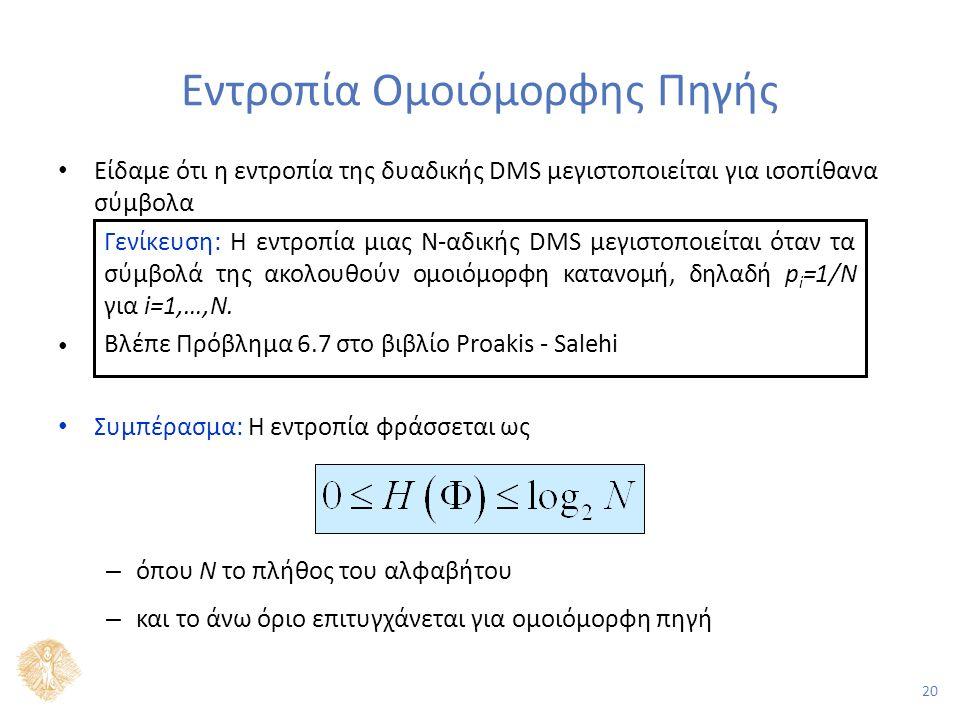 20 Εντροπία Ομοιόμορφης Πηγής Είδαμε ότι η εντροπία της δυαδικής DMS μεγιστοποιείται για ισοπίθανα σύμβολα Συμπέρασμα: Η εντροπία φράσσεται ως – όπου Ν το πλήθος του αλφαβήτου – και το άνω όριο επιτυγχάνεται για ομοιόμορφη πηγή Γενίκευση: Η εντροπία μιας Ν-αδικής DMS μεγιστοποιείται όταν τα σύμβολά της ακολουθούν ομοιόμορφη κατανομή, δηλαδή p i =1/N για i=1,…,N.