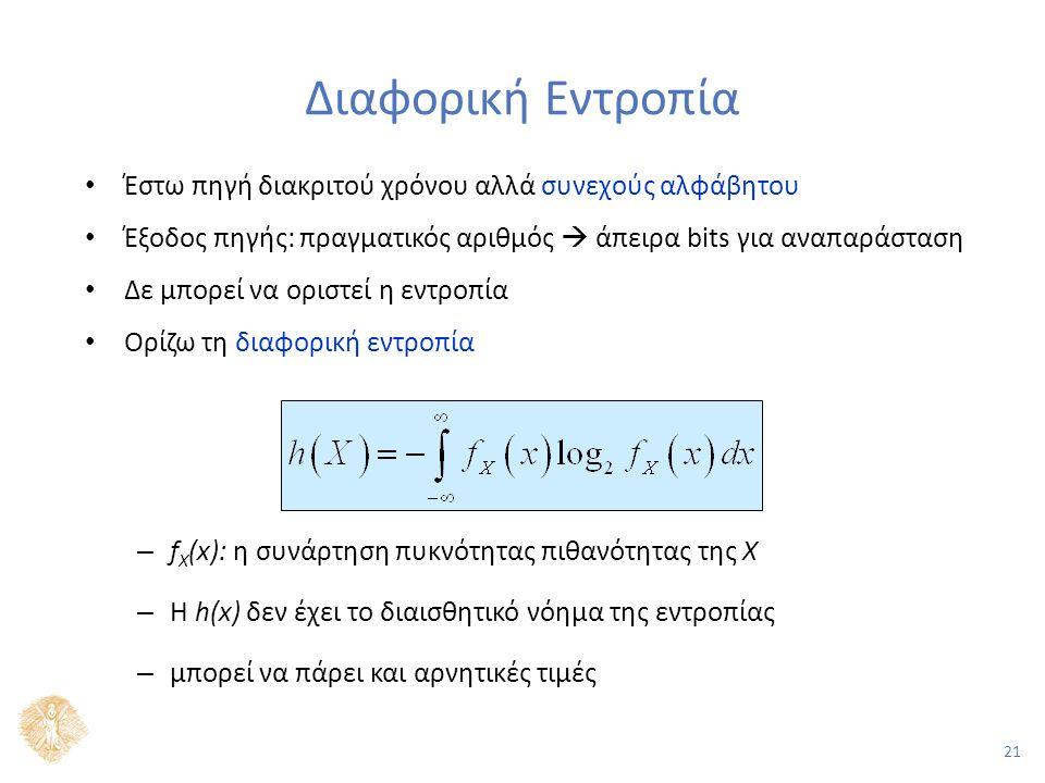 21 Διαφορική Εντροπία Έστω πηγή διακριτού χρόνου αλλά συνεχούς αλφάβητου Έξοδος πηγής: πραγματικός αριθμός  άπειρα bits για αναπαράσταση Δε μπορεί να οριστεί η εντροπία Ορίζω τη διαφορική εντροπία – f X (x): η συνάρτηση πυκνότητας πιθανότητας της Χ – Η h(x) δεν έχει το διαισθητικό νόημα της εντροπίας – μπορεί να πάρει και αρνητικές τιμές