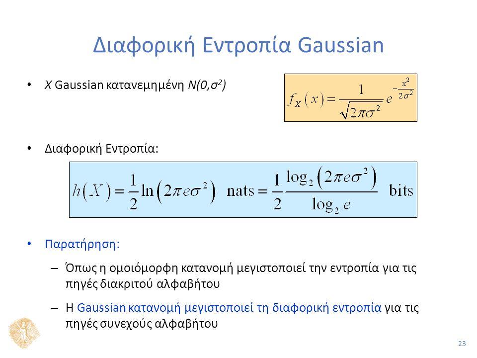 23 Διαφορική Εντροπία Gaussian Χ Gaussian κατανεμημένη Ν(0,σ 2 ) Διαφορική Εντροπία: Παρατήρηση: – Όπως η ομοιόμορφη κατανομή μεγιστοποιεί την εντροπία για τις πηγές διακριτού αλφαβήτου – Η Gaussian κατανομή μεγιστοποιεί τη διαφορική εντροπία για τις πηγές συνεχούς αλφαβήτου