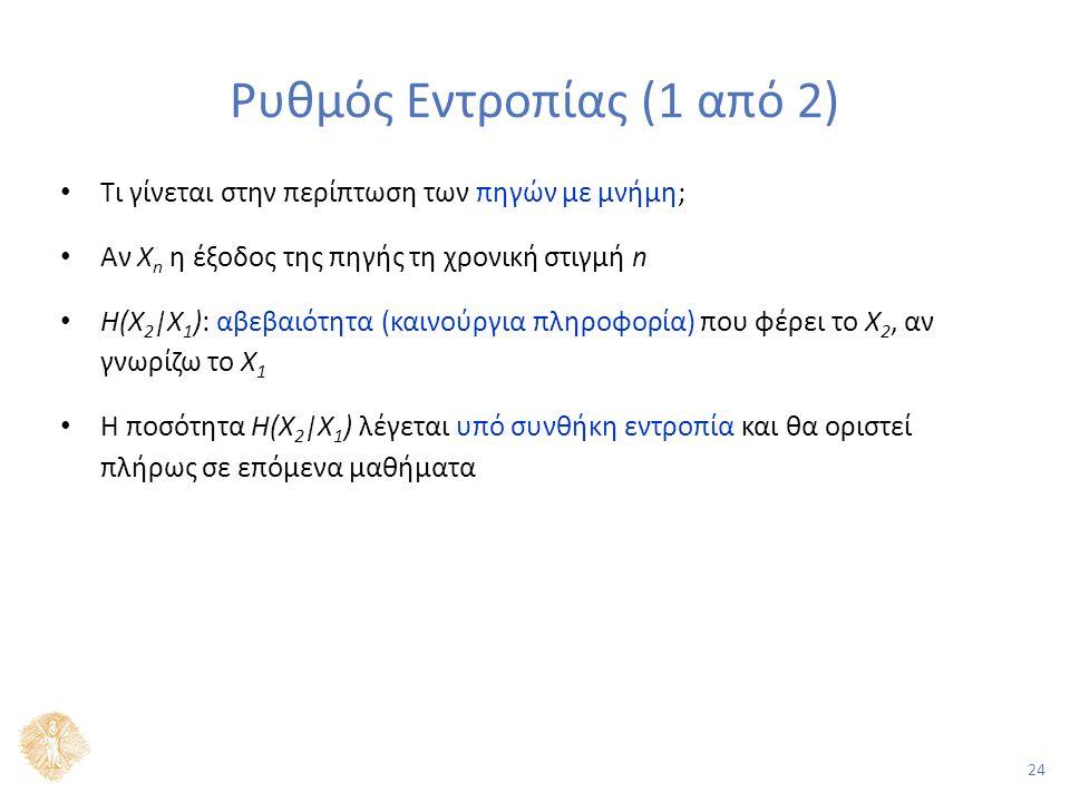 24 Ρυθμός Εντροπίας (1 από 2) Τι γίνεται στην περίπτωση των πηγών με μνήμη; Αν X n η έξοδος της πηγής τη χρονική στιγμή n H(X 2 |X 1 ): αβεβαιότητα (καινούργια πληροφορία) που φέρει το X 2, αν γνωρίζω το X 1 Η ποσότητα H(X 2 |X 1 ) λέγεται υπό συνθήκη εντροπία και θα οριστεί πλήρως σε επόμενα μαθήματα